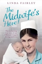 The Midwife's Here!: The Enchanting True Story of One of Britain's Longest Serving Midwives by Linda Fairley