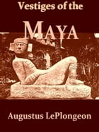 Vestiges of the Mayas: Or, facts tending to prove that Communications and Intimate Relations must have existed, in very rem by Augustus Le Plongeon