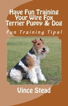 Have Fun Training Your Wire Fox Terrier Puppy & Dog by Vince Stead