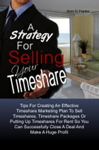 A Strategy For Selling Your Timeshare: Tips For Creating An Effective Timeshare Marketing Plan To Sell A Timeshare, Timeshare Packages Or P by Alvin G. Franks