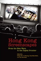 Hong Kong Screenscapes: From the New Wave to the Digital Frontier by Esther M. K. Cheung