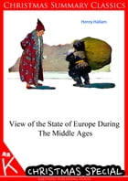 View of the State of Europe During The Middle Ages [Christmas Summary Classics] by Henry Hallam