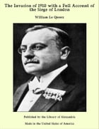 The Invasion of 1910 with a Full Account of the Siege of London by William Le Queux