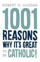 1001 Reasons Why It's Great to be Catholic! by Robert M. Haddad