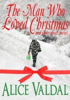The Man Who Loved Christmas And Other Short Stories by Alice Valdal