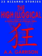 The High Illogical: A Collection of Strange Tales by A.A. Garrison