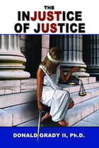 The Injustice of Justice by Donald Grady II