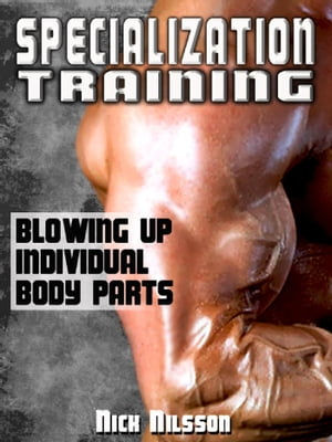 Specialization Training: Blowing Up Individual Body Parts by Nick  Nilsson