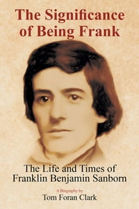 The Significance of Being Frank: The Life and Times of Franklin Benjamin Sanborn