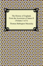 The History of England, From the Accession of James II (Volume 5 of 5) by Thomas Babington Macaulay