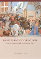 From Many Gods to One: Divine Action in Renaissance Epic by Tobias Gregory