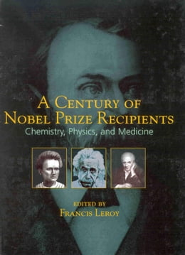 Book A Century of Nobel Prize Recipients: Chemistry, Physics, and Medicine by Leroy, Francis