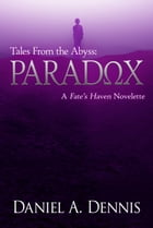 Tales From the Abyss: Paradox: A Fate's Haven Novelette by Daniel A. Dennis