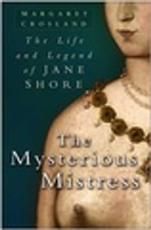 The Mysterious Mistress The Life & Legend of Jane Shore