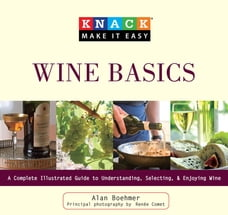 Knack Wine Basics: A Complete Illustrated Guide to Understanding, Selecting & Enjoying Wine