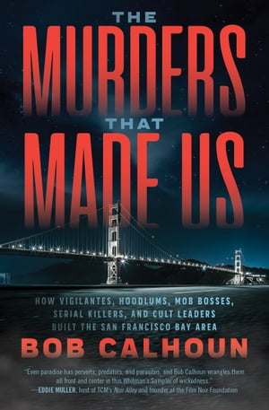 The Murders That Made Us: How Vigilantes, Hoodlums, Mob Bosses, Serial Killers, and Cult Leaders Built the San Francisco Bay Area