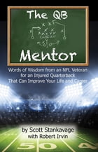 The QB Mentor: Words of Wisdom From an NFL Veteran For An Injured Quarterback That Can Improve Your Life and Career by Scott Stankavage