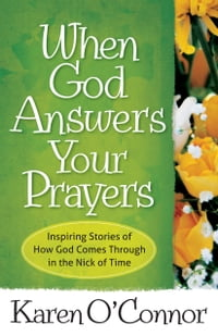 When God Answers Your Prayers: Inspiring Stories of How God Comes Through in the Nick of Time