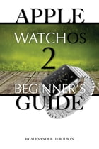 Apple WatchOs 2: Beginner's Guide by Alexander Herolson