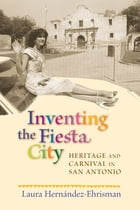 Inventing the Fiesta City: Heritage and Carnival in San Antonio by Laura Hernández-Ehrisman