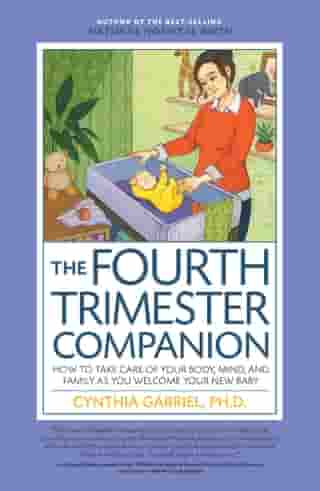 The Fourth Trimester Companion: How to Take Care of Your Body, Mind, and Family as You Welcome Your New Baby