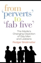 """From """"Perverts"""" to """"Fab Five"""": The Media's Changing Depiction of Gay Men and Lesbians"""