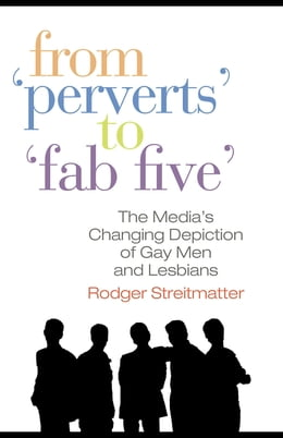 "Book From ""Perverts"" to ""Fab Five"": The Media's Changing Depiction of Gay Men and Lesbians by Streitmatter, Rodger"