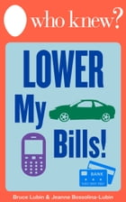 Who Knew? Lower My Bills!: Easy Tips and Tricks to Save Money on Your Utilities, Phone, Cable, Heating, Air Conditioning, Insur by Bruce Lubin