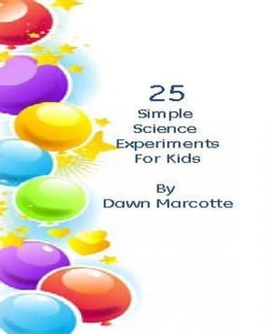 25 Fun Science Experiments for Kids by Dawn Marcotte