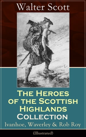 The Heroes of the Scottish Highlands Collection: Ivanhoe, Waverley & Rob Roy (Illustrated): Historical Novels from the Author of The Pirate, The Heart of Midlothian, Old Mortality, The Guy Mannering, The Antiquary, The Bride of Lammermoor and Anne of by Walter  Scott