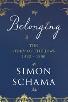 Belonging: The Story of the Jews 1492-1900 by Simon Schama