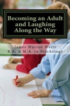 BECOMING AN ADULT AND LAUGHING ALONG THE WAY: How to Grow up and Succeed! by James Watts