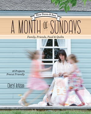 A Month of Sundays: Family, Friends, Foods & Quilts by Cheryl Arkison