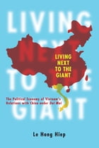 Living Next to the Giant: The Political Economy of Vietnam's Relations with China under Doi Moi by Le Hong Hiep