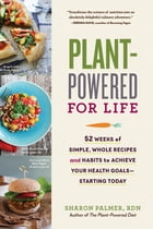 Plant-Powered for Life: 52 Weeks of Simple, Whole Recipes and Habits to Achieve Your Health Goals—Starting Today by Sharon Palmer RDN