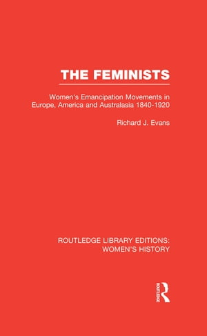 The Feminists Women's Emancipation Movements in Europe,  America and Australasia 1840-1920