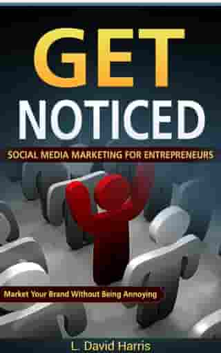 Get Noticed: Social Media Marketing for Entrepreneurs: Market Your Brand Without Being Annoying