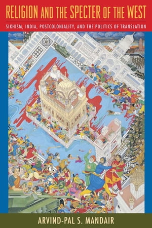 Religion and the Specter of the West: Sikhism, India, Postcoloniality, and the Politics of Translation by Arvind-Pal Mandair