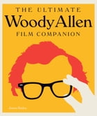 The Ultimate Woody Allen Film Companion by Jason Bailey