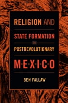 Religion and State Formation in Postrevolutionary Mexico by Ben Fallaw