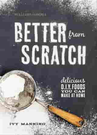 Better from Scratch: Delicious D.I.Y. Foods You Can Make at Home by Ivy Manning