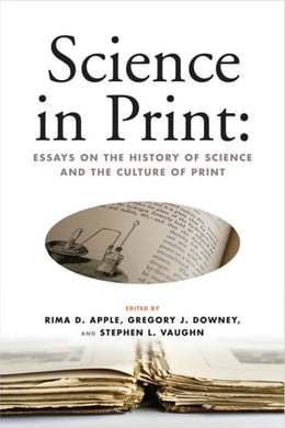 Book Science in Print: Essays on the History of Science and the Culture of Print by Apple, Rima D.