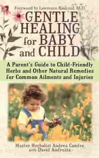Gentle Healing for Baby and Child: A Parent's Guide to Child-Friendly Herbs and Other by Andrea Candee