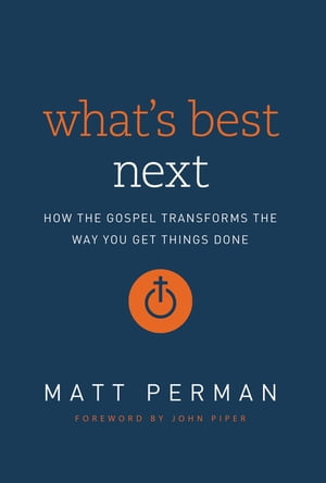 What's Best Next How the Gospel Transforms the Way You Get Things Done