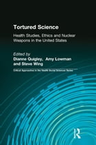 Tortured Science: Health Studies, Ethics and Nuclear Weapons in the United States by Dianne Quigley