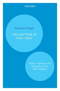 Life and Work of Guru Arjan: History, Memory, and Biography in the Sikh Tradition