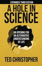 A Hole in Science: An Opening for an Alternative Understanding of Life by Ted Christopher
