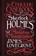 The Cthulhu Casebooks - Sherlock Holmes and the Miskatonic Monstrosities Cover Image