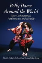 Belly Dance Around the World: New Communities, Performance and Identity by Caitlin E. McDonald
