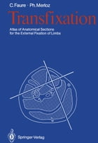 Transfixation: Atlas of Anatomical Sections for the External Fixation of Limbs by Claude Faure